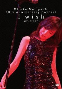 Hiroko Moriguchi 30Th Anniversary Concert I wish - Kimi ga Iru Kono Machi de - / Hiroko Moriguchi