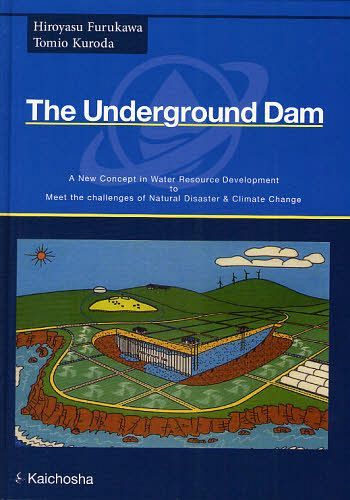 The Underground Dam A New Concept in Water Resource Development to Meet the Challenges of Natural Disaster & Climate Change / HiroyasuFurukawa / [Cho] TomioKuroda / [Cho]